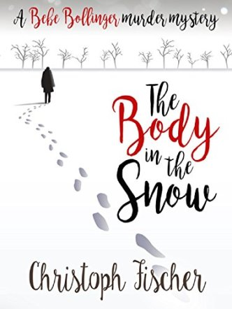 The Body In The Snow: A Bebe Bollinger Murder Mystery (Bebe Bollinger Murder Mysteries Book 1) by [Fischer, Christoph]